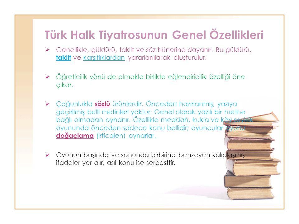 Türk Halk Tiyatrosunun Genel Özellikleri  Genellikle, güldürü, taklit ve söz hünerine dayanır. Bu güldürü, taklit ve karşıtlıklardan yararlanılarak o