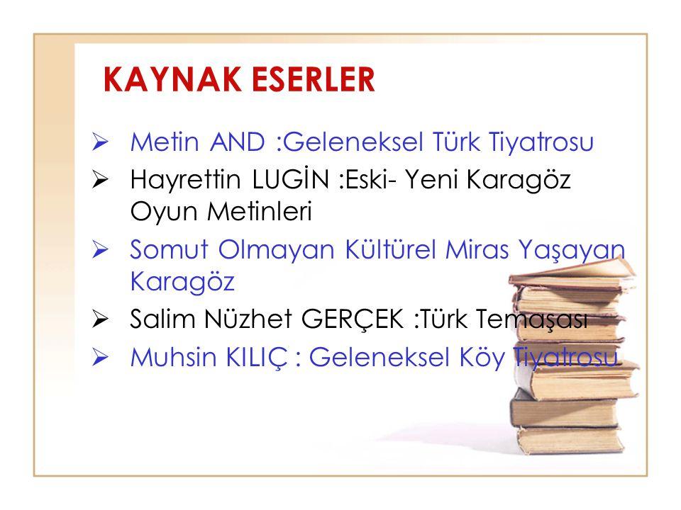 KAYNAK ESERLER  Metin AND :Geleneksel Türk Tiyatrosu  Hayrettin LUGİN :Eski- Yeni Karagöz Oyun Metinleri  Somut Olmayan Kültürel Miras Yaşayan Kara