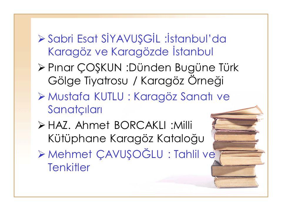  Sabri Esat SİYAVUŞGİL :İstanbul'da Karagöz ve Karagözde İstanbul  Pınar ÇOŞKUN :Dünden Bugüne Türk Gölge Tiyatrosu / Karagöz Örneği  Mustafa KUTLU