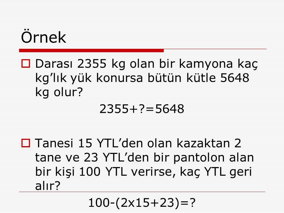 Örnek  Darası 2355 kg olan bir kamyona kaç kg'lık yük konursa bütün kütle 5648 kg olur? 2355+?=5648  Tanesi 15 YTL'den olan kazaktan 2 tane ve 23 YT