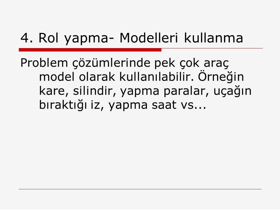 4. Rol yapma- Modelleri kullanma Problem çözümlerinde pek çok araç model olarak kullanılabilir. Örneğin kare, silindir, yapma paralar, uçağın bıraktığ