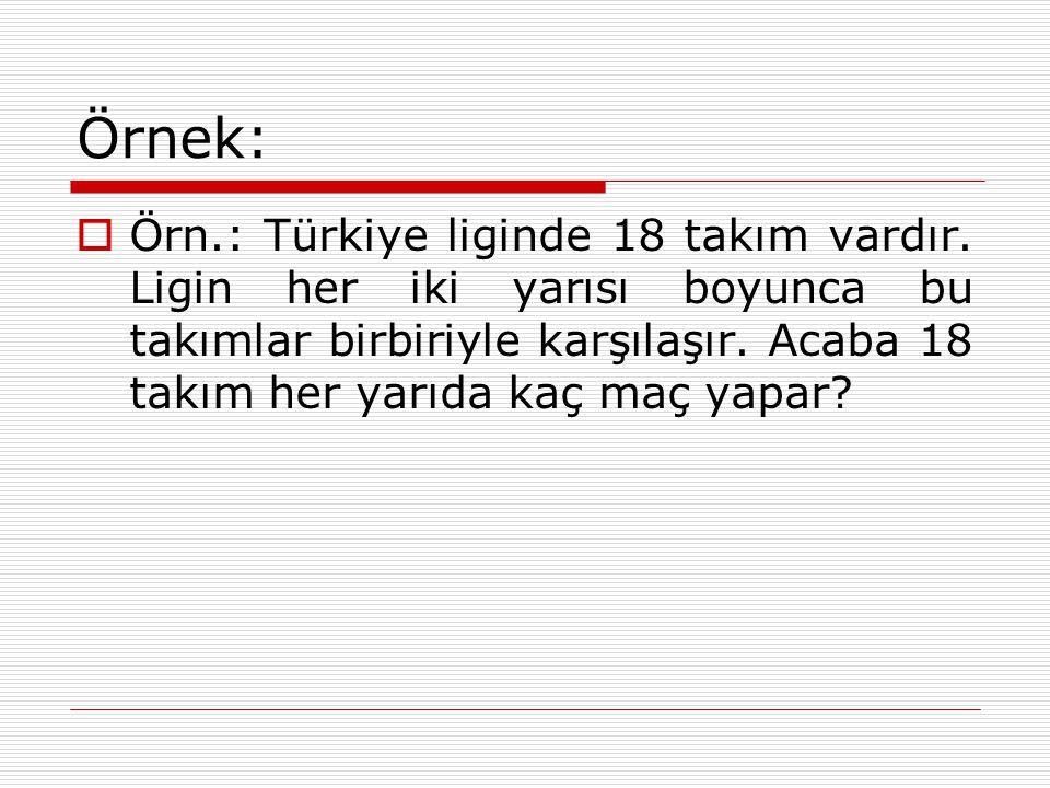 Örnek:  Örn.: Türkiye liginde 18 takım vardır. Ligin her iki yarısı boyunca bu takımlar birbiriyle karşılaşır. Acaba 18 takım her yarıda kaç maç yapa