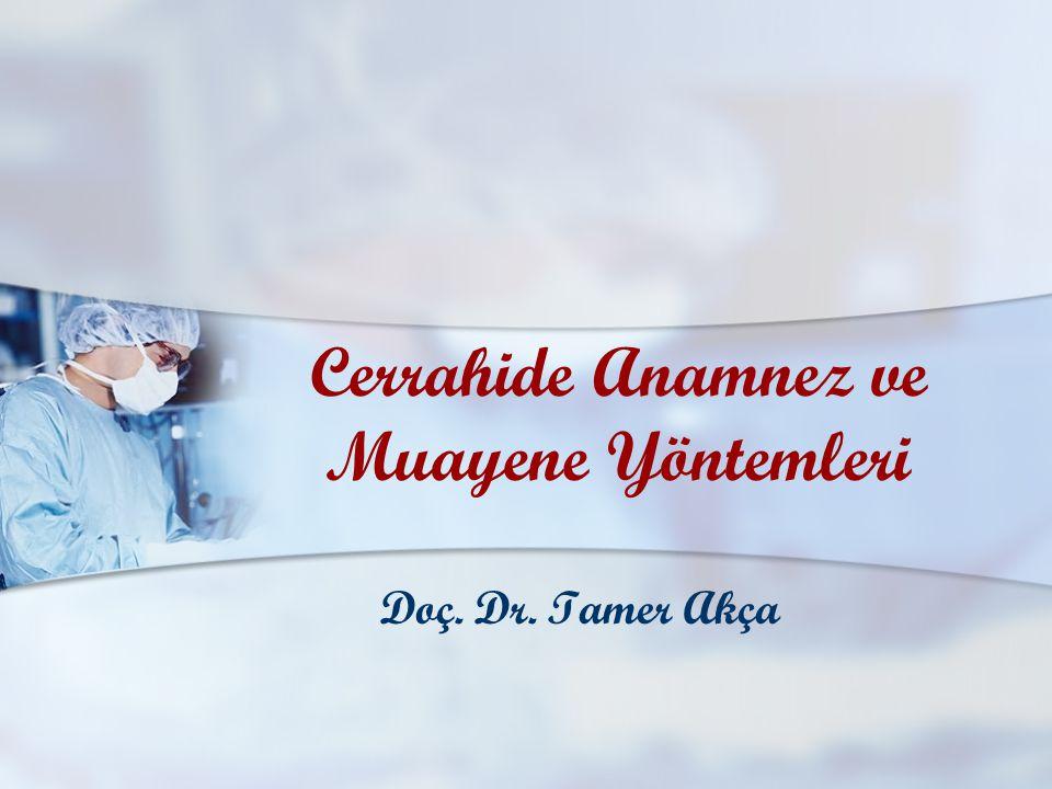 Cerrahide Anamnez ve Muayene Yöntemleri Doç. Dr. Tamer Akça