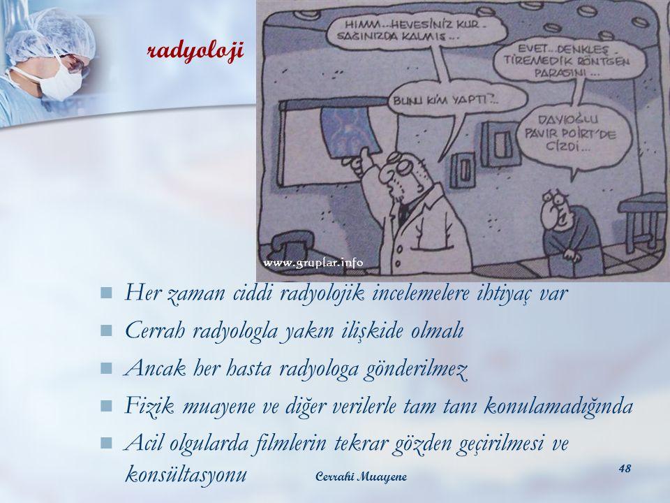 Cerrahi Muayene 48 Her zaman ciddi radyolojik incelemelere ihtiyaç var Cerrah radyologla yakın ilişkide olmalı Ancak her hasta radyologa gönderilmez F