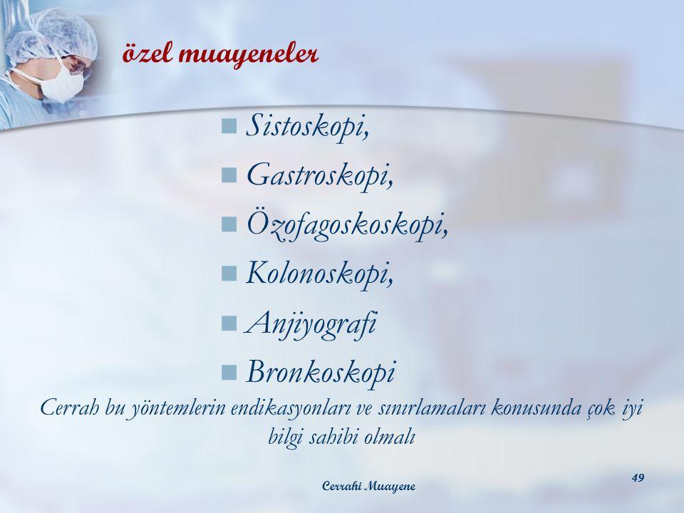 Cerrahi Muayene 49 Sistoskopi, Gastroskopi, Özofagoskoskopi, Kolonoskopi, Anjiyografi Bronkoskopi özel muayeneler Cerrah bu yöntemlerin endikasyonları