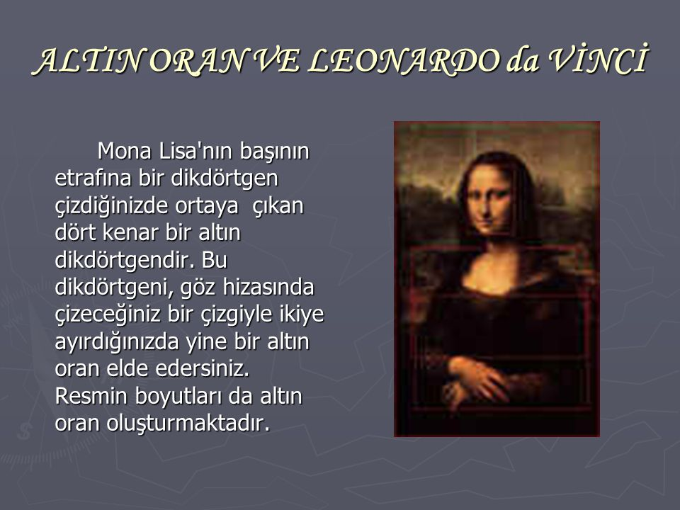 ALTIN ORAN VE LEONARDO da VİNCİ Mona Lisa'nın başının etrafına bir dikdörtgen çizdiğinizde ortaya çıkan dört kenar bir altın dikdörtgendir. Bu dikdört