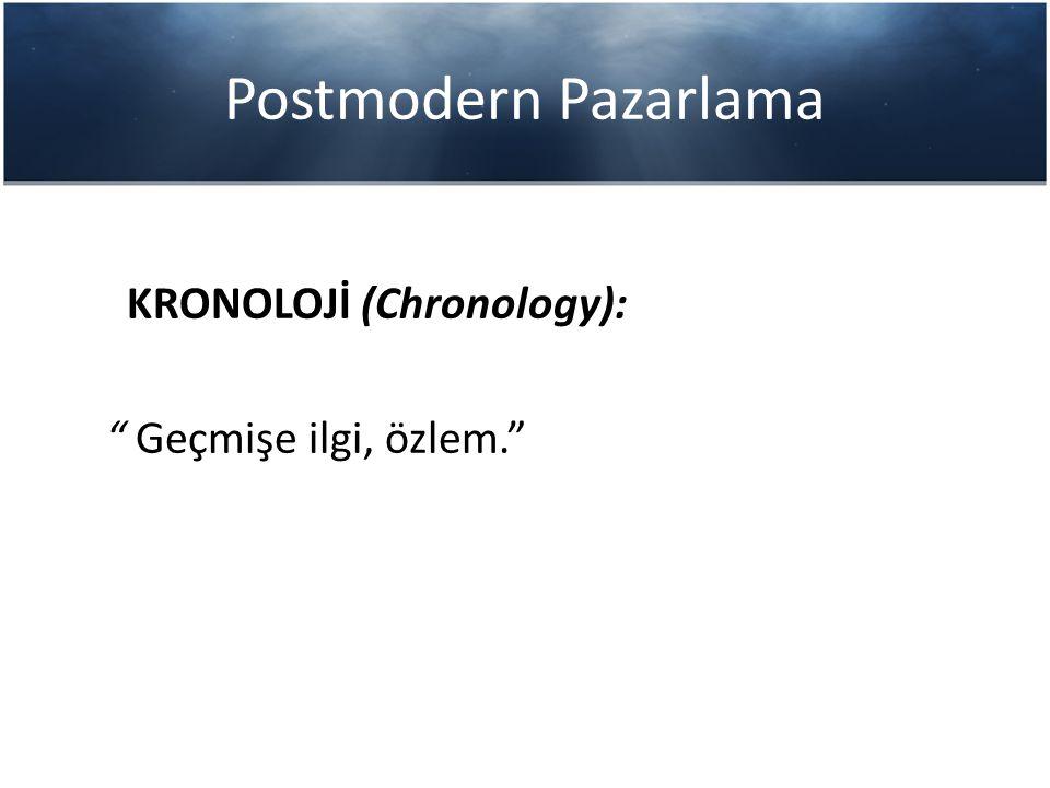 "Postmodern Pazarlama KRONOLOJİ (Chronology): "" Geçmişe ilgi, özlem."""