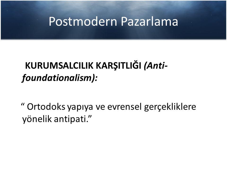 """Postmodern Pazarlama KURUMSALCILIK KARŞITLIĞI (Anti- foundationalism): """" Ortodoks yapıya ve evrensel gerçekliklere yönelik antipati."""""""