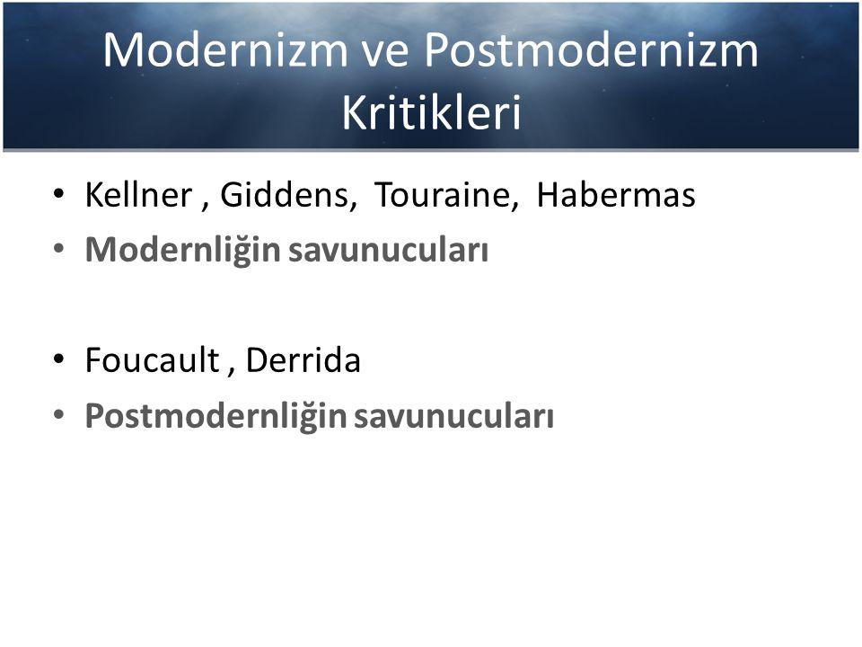 Modernizm ve Postmodernizm Kritikleri Kellner, Giddens, Touraine, Habermas Modernliğin savunucuları Foucault, Derrida Postmodernliğin savunucuları