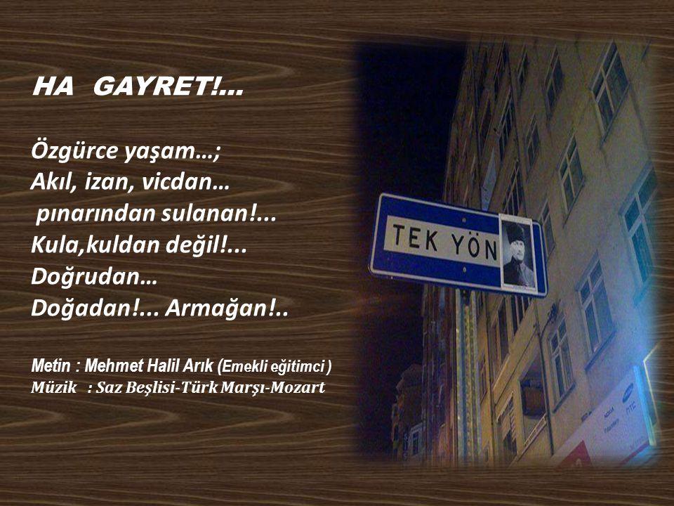 HA GAYRET!...Özgürce yaşam…; Akıl, izan, vicdan… pınarından sulanan!...