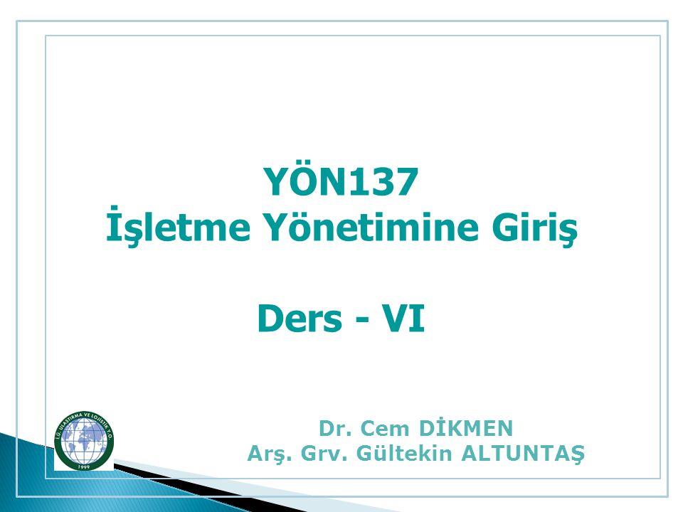 YÖN137 İşletme Yönetimine Giriş Ders - VI Dr. Cem DİKMEN Arş. Grv. Gültekin ALTUNTAŞ