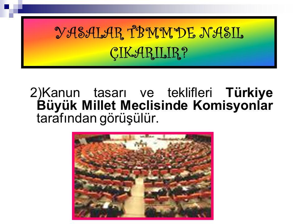 YASALAR TBMM'DE NASIL ÇIKARILIR? 2)Kanun tasarı ve teklifleri Türkiye Büyük Millet Meclisinde Komisyonlar tarafından görüşülür.