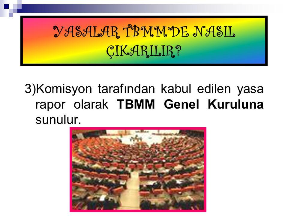 YASALAR TBMM'DE NASIL ÇIKARILIR? 3)Komisyon tarafından kabul edilen yasa rapor olarak TBMM Genel Kuruluna sunulur.