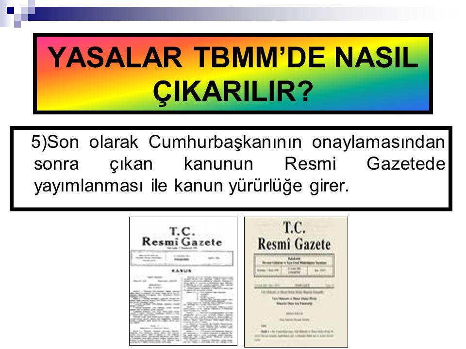 5)Son olarak Cumhurbaşkanının onaylamasından sonra çıkan kanunun Resmi Gazetede yayımlanması ile kanun yürürlüğe girer. YASALAR TBMM'DE NASIL ÇIKARILI