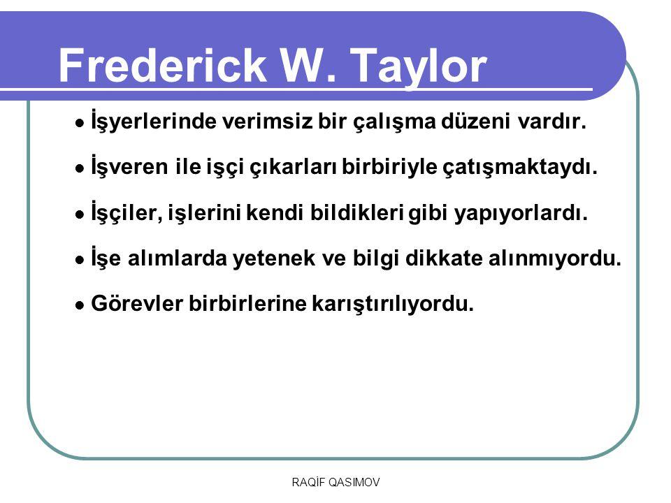 RAQİF QASIMOV Frederick W. Taylor İşyerlerinde verimsiz bir çalışma düzeni vardır. İşveren ile işçi çıkarları birbiriyle çatışmaktaydı. İşçiler, işler