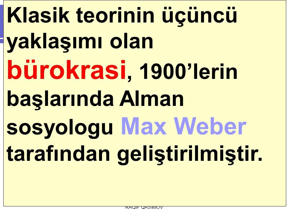 RAQİF QASIMOV Klasik teorinin üçüncü yaklaşımı olan bürokrasi, 1900'lerin başlarında Alman sosyologu Max Weber tarafından geliştirilmiştir.