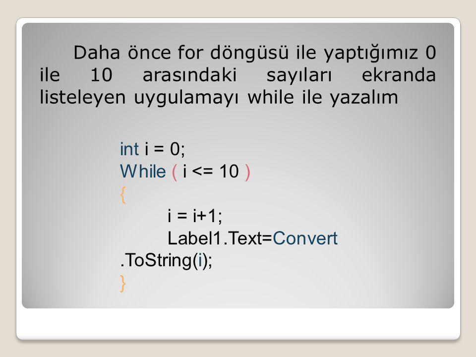 Daha önce for döngüsü ile yaptığımız 0 ile 10 arasındaki sayıları ekranda listeleyen uygulamayı while ile yazalım int i = 0; While ( i <= 10 ) { i = i