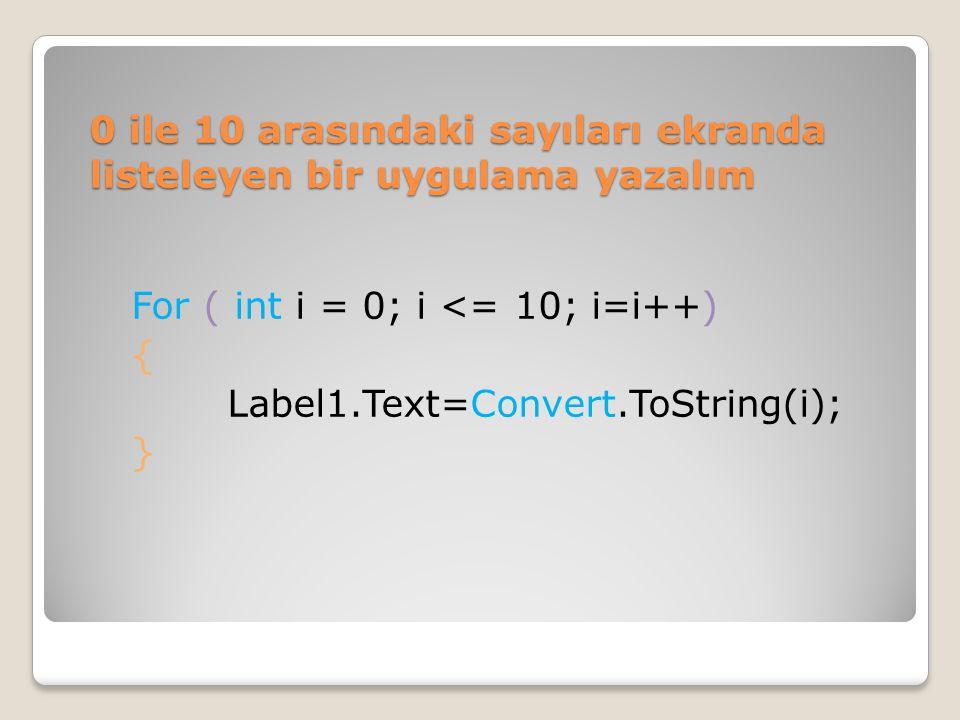 0 ile 10 arasındaki sayıları ekranda listeleyen bir uygulama yazalım For ( int i = 0; i <= 10; i=i++) { Label1.Text=Convert.ToString(i); }