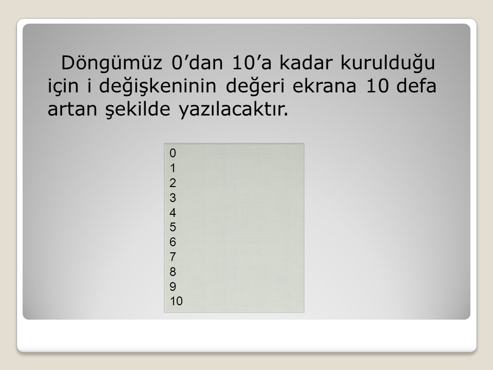 Döngümüz 0'dan 10'a kadar kurulduğu için i değişkeninin değeri ekrana 10 defa artan şekilde yazılacaktır. 0 1 2 3 4 5 6 7 8 9 10