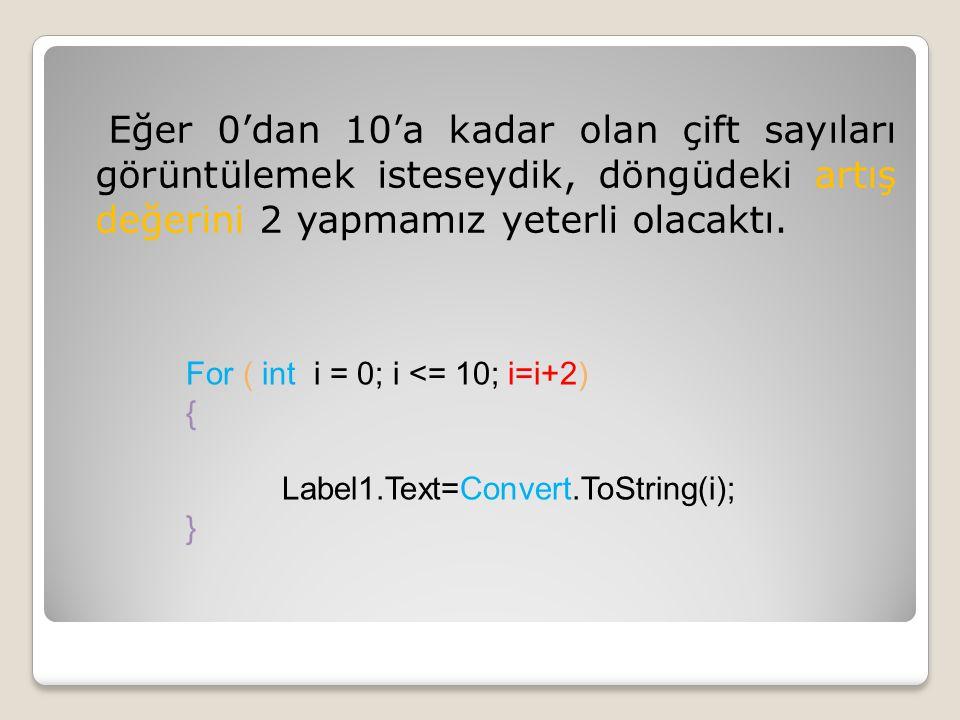 Eğer 0'dan 10'a kadar olan çift sayıları görüntülemek isteseydik, döngüdeki artış değerini 2 yapmamız yeterli olacaktı. For ( int i = 0; i <= 10; i=i+