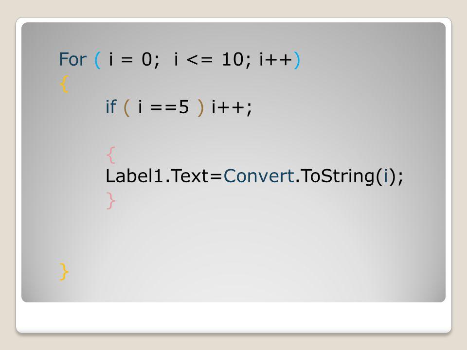 For ( i = 0; i <= 10; i++) { if ( i ==5 ) i++; { Label1.Text=Convert.ToString(i); }