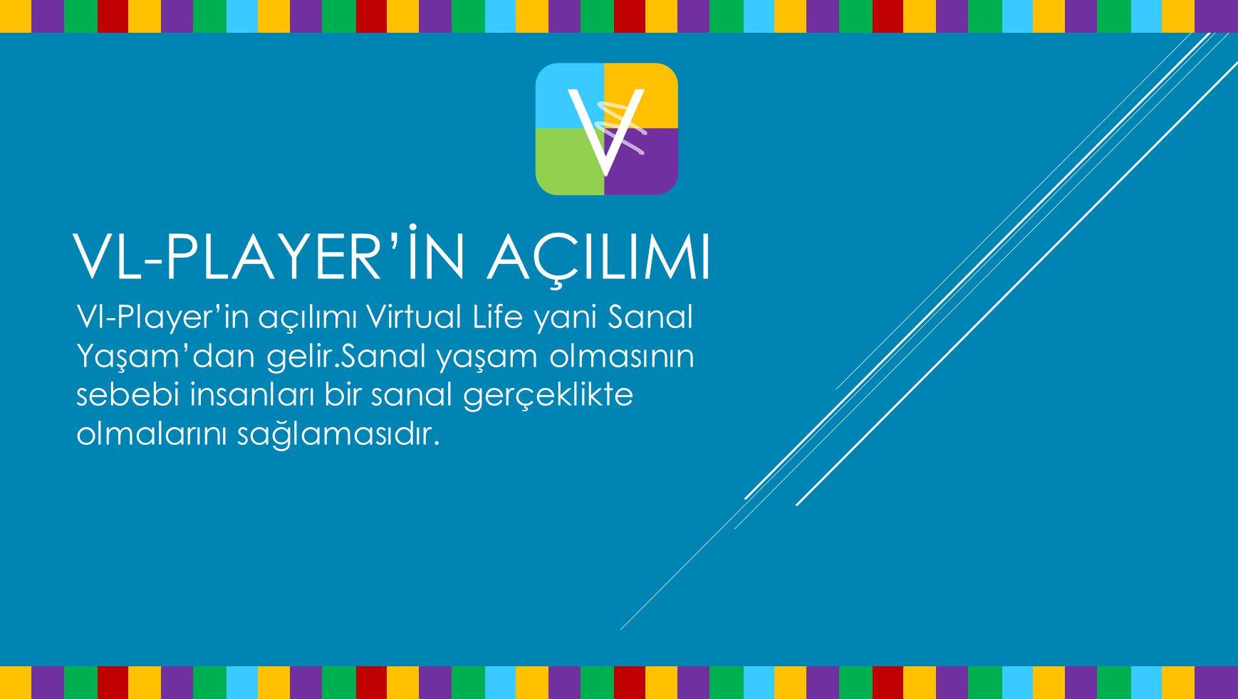 VL-PLAYER'İN AÇILIMI Vl-Player'in açılımı Virtual Life yani Sanal Yaşam'dan gelir.Sanal yaşam olmasının sebebi insanları bir sanal gerçeklikte olmalar