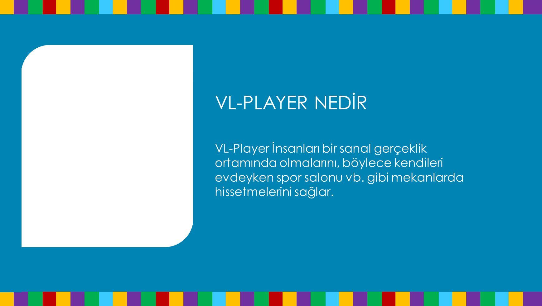 VL-PLAYER NEDİR VL-Player İnsanları bir sanal gerçeklik ortamında olmalarını, böylece kendileri evdeyken spor salonu vb.