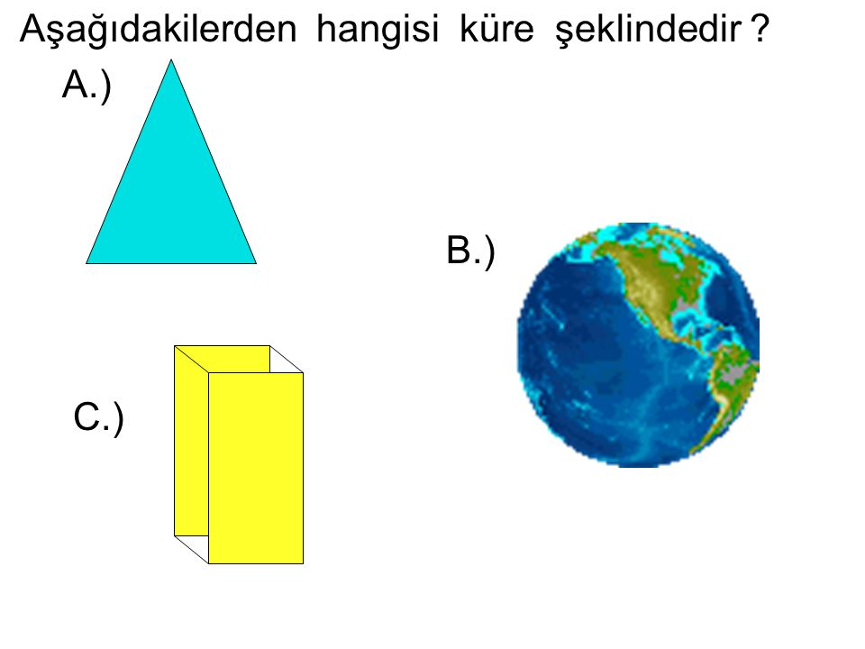 Aşağıdakilerden hangisi küre şeklindedir ? A.) B.) C.)