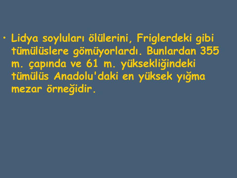 Lidya soyluları ölülerini, Friglerdeki gibi tümülüslere gömüyorlardı. Bunlardan 355 m. çapında ve 61 m. yüksekliğindeki tümülüs Anadolu'daki en yüksek