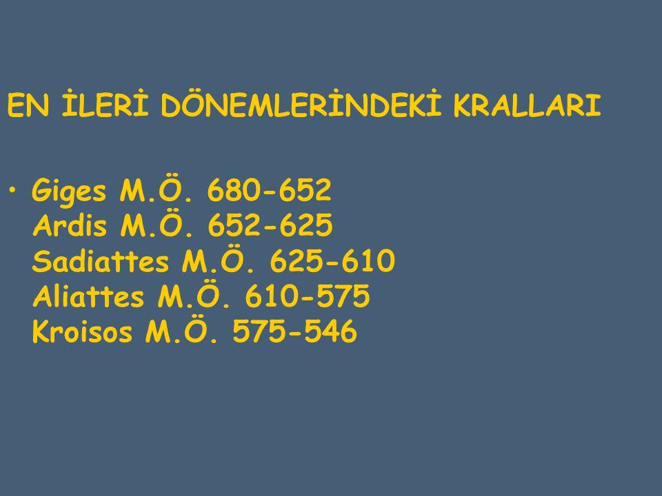 EN İLERİ DÖNEMLERİNDEKİ KRALLARI Giges M.Ö. 680-652 Ardis M.Ö. 652-625 Sadiattes M.Ö. 625-610 Aliattes M.Ö. 610-575 Kroisos M.Ö. 575-546
