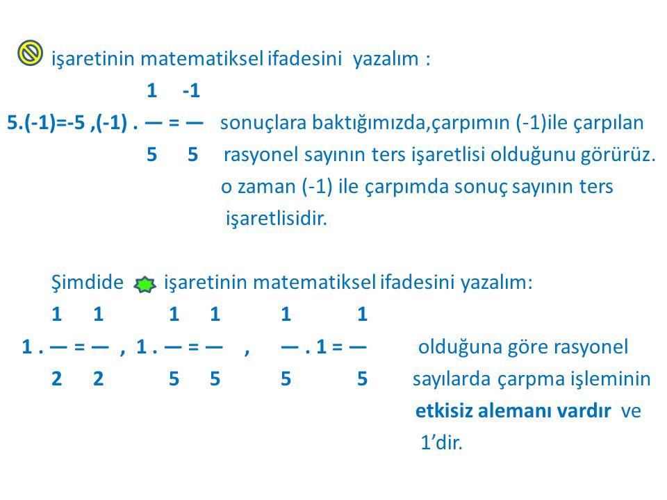 işaretinin matematiksel ifadesini yazalım : 1 -1 5.(-1)=-5,(-1). — = — sonuçlara baktığımızda,çarpımın (-1)ile çarpılan 5 5 rasyonel sayının ters işar