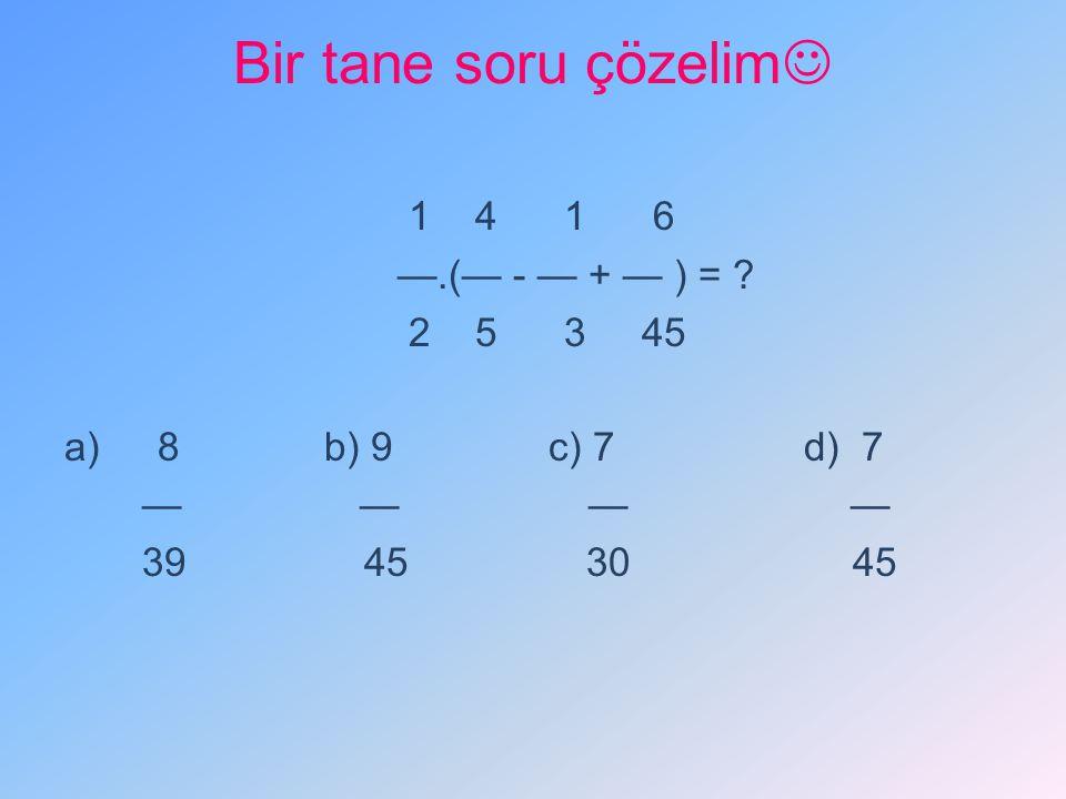 Bir tane soru çözelim 1 4 1 6 —.(— - — + — ) = ? 2 5 3 45 a) 8 b) 9 c) 7 d) 7 — — — — 39 45 30 45
