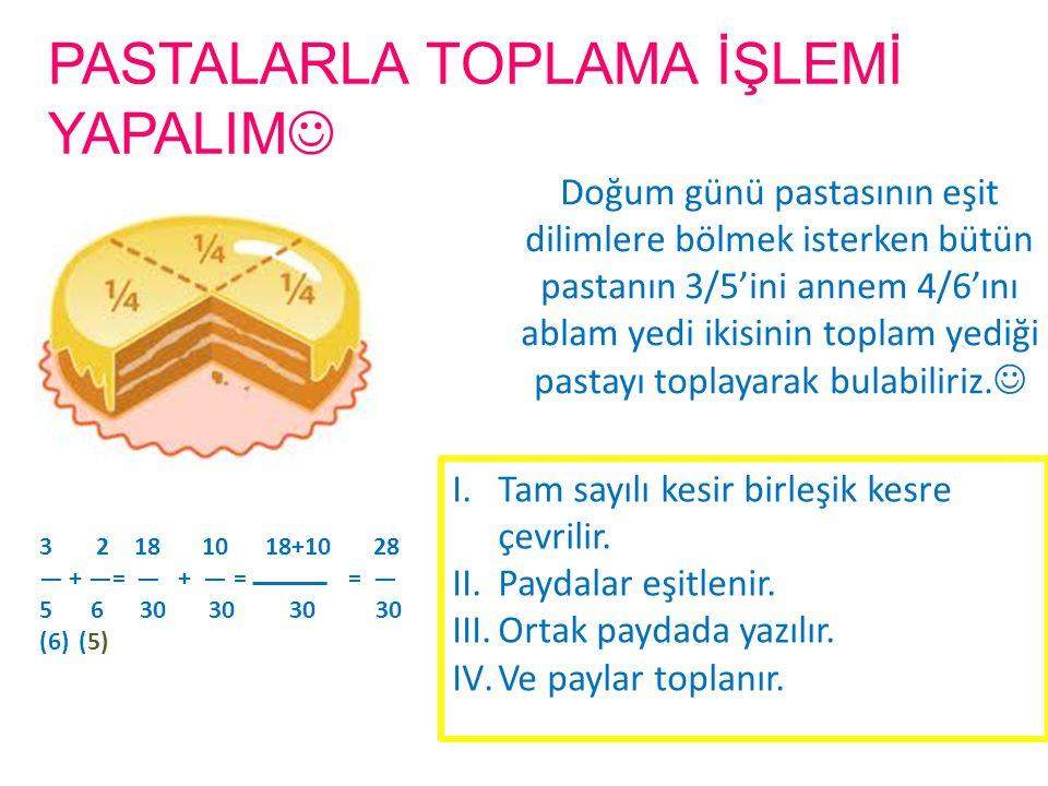 PASTALARLA TOPLAMA İŞLEMİ YAPALIM Doğum günü pastasının eşit dilimlere bölmek isterken bütün pastanın 3/5'ini annem 4/6'ını ablam yedi ikisinin toplam