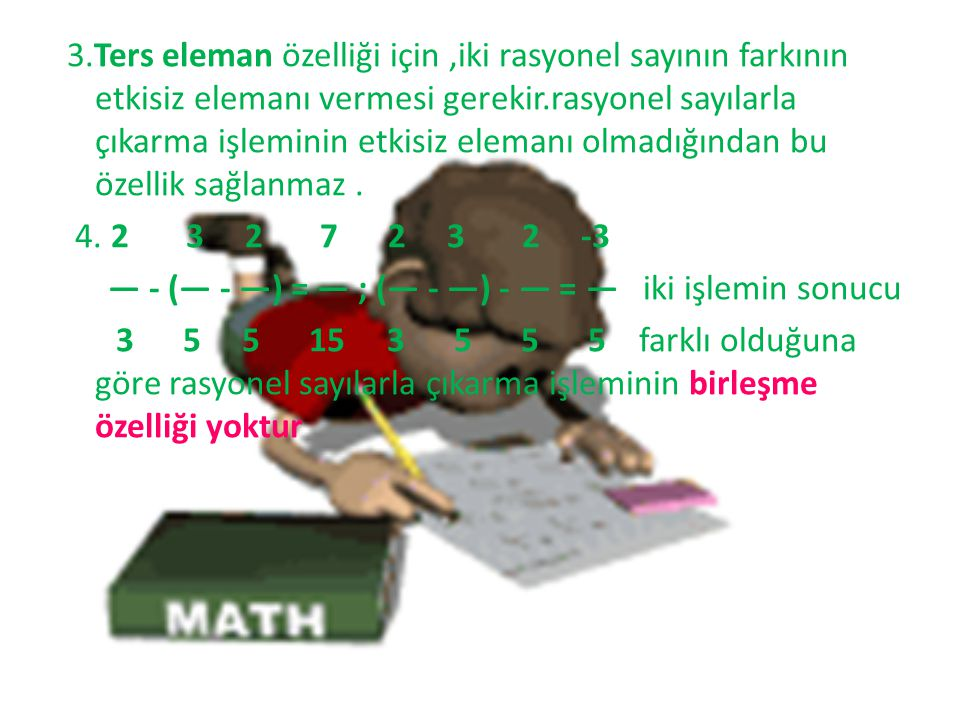 3.Ters eleman özelliği için,iki rasyonel sayının farkının etkisiz elemanı vermesi gerekir.rasyonel sayılarla çıkarma işleminin etkisiz elemanı olmadığ