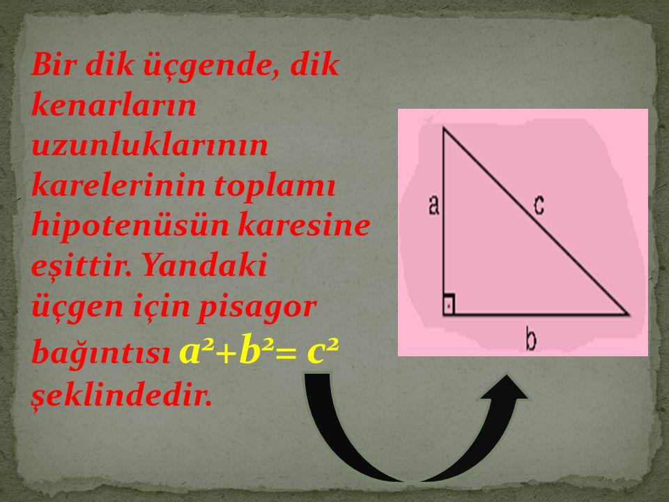 Bir dik üçgende, dik kenarların uzunluklarının karelerinin toplamı hipotenüsün karesine eşittir. Yandaki üçgen için pisagor bağıntısı a 2 +b 2 = c 2 ş