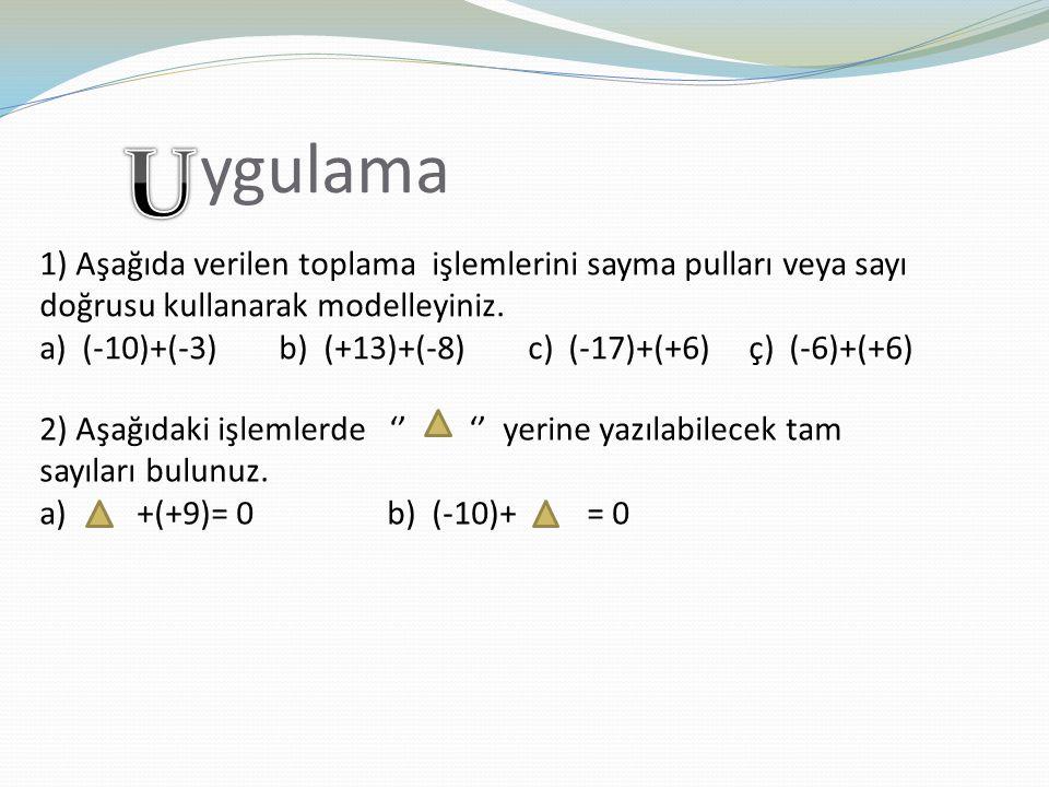 ygulama 1) Aşağıda verilen toplama işlemlerini sayma pulları veya sayı doğrusu kullanarak modelleyiniz. a) (-10)+(-3) b) (+13)+(-8) c) (-17)+(+6) ç) (