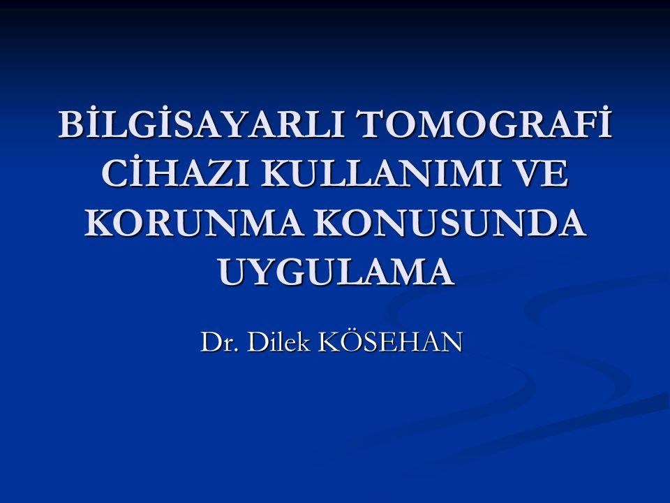 BİLGİSAYARLI TOMOGRAFİ CİHAZI KULLANIMI VE KORUNMA KONUSUNDA UYGULAMA Dr. Dilek KÖSEHAN