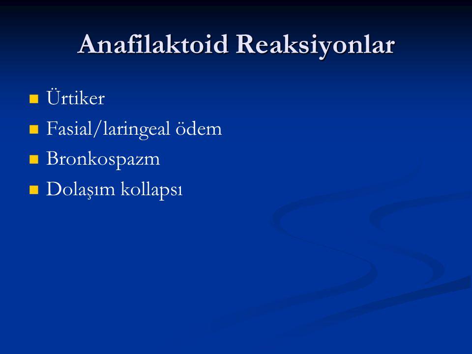 Anafilaktoid Reaksiyonlar Ürtiker Fasial/laringeal ödem Bronkospazm Dolaşım kollapsı