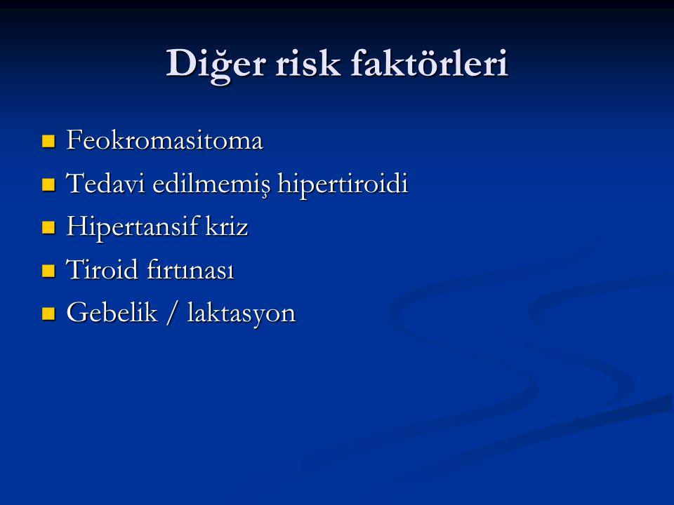 Diğer risk faktörleri Feokromasitoma Feokromasitoma Tedavi edilmemiş hipertiroidi Tedavi edilmemiş hipertiroidi Hipertansif kriz Hipertansif kriz Tiroid fırtınası Tiroid fırtınası Gebelik / laktasyon Gebelik / laktasyon