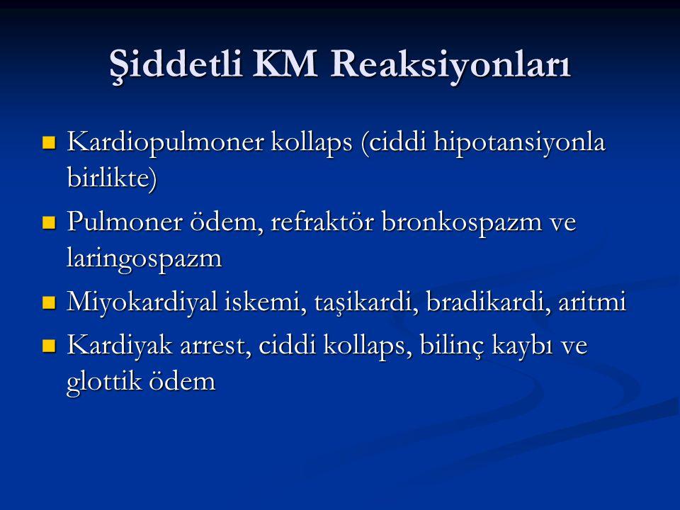 Şiddetli KM Reaksiyonları Kardiopulmoner kollaps (ciddi hipotansiyonla birlikte) Kardiopulmoner kollaps (ciddi hipotansiyonla birlikte) Pulmoner ödem, refraktör bronkospazm ve laringospazm Pulmoner ödem, refraktör bronkospazm ve laringospazm Miyokardiyal iskemi, taşikardi, bradikardi, aritmi Miyokardiyal iskemi, taşikardi, bradikardi, aritmi Kardiyak arrest, ciddi kollaps, bilinç kaybı ve glottik ödem Kardiyak arrest, ciddi kollaps, bilinç kaybı ve glottik ödem