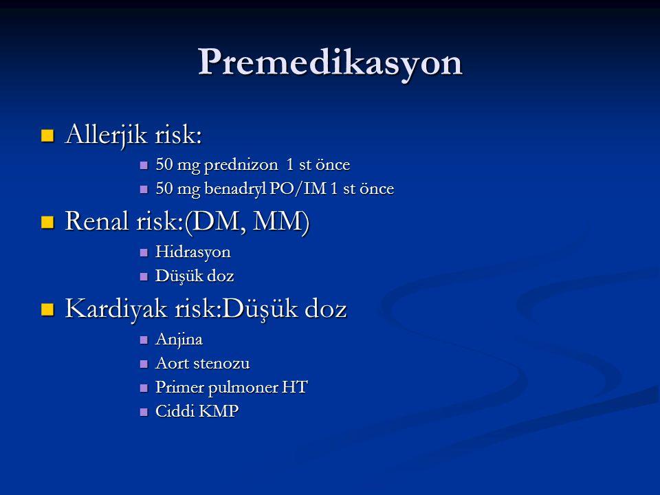 Premedikasyon Allerjik risk: Allerjik risk: 50 mg prednizon 1 st önce 50 mg prednizon 1 st önce 50 mg benadryl PO/IM 1 st önce 50 mg benadryl PO/IM 1 st önce Renal risk:(DM, MM) Renal risk:(DM, MM) Hidrasyon Hidrasyon Düşük doz Düşük doz Kardiyak risk:Düşük doz Kardiyak risk:Düşük doz Anjina Anjina Aort stenozu Aort stenozu Primer pulmoner HT Primer pulmoner HT Ciddi KMP Ciddi KMP