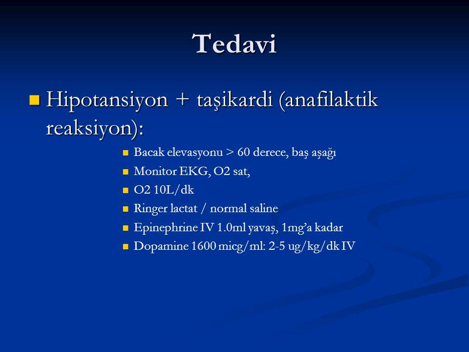 Tedavi Hipotansiyon + taşikardi (anafilaktik reaksiyon): Hipotansiyon + taşikardi (anafilaktik reaksiyon): Bacak elevasyonu > 60 derece, baş aşağı Monitor EKG, O2 sat, O2 10L/dk Ringer lactat / normal saline Epinephrine IV 1.0ml yavaş, 1mg'a kadar Dopamine 1600 micg/ml: 2-5 ug/kg/dk IV