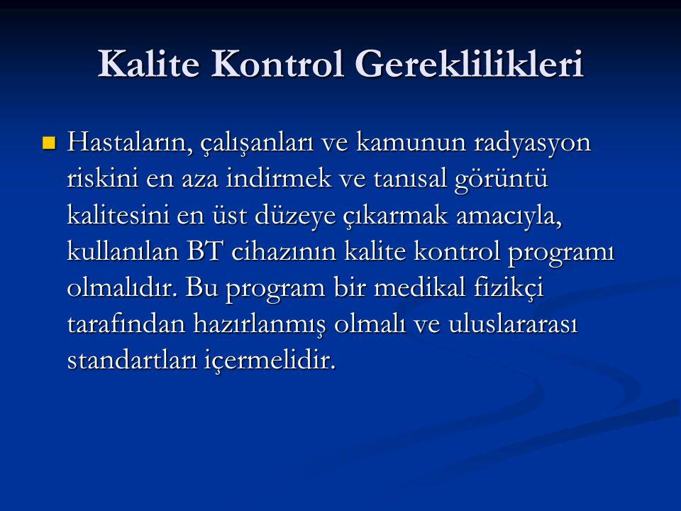 Kalite Kontrol Gereklilikleri Hastaların, çalışanları ve kamunun radyasyon riskini en aza indirmek ve tanısal görüntü kalitesini en üst düzeye çıkarmak amacıyla, kullanılan BT cihazının kalite kontrol programı olmalıdır.