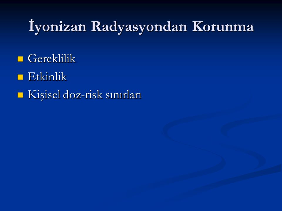 İyonizan Radyasyondan Korunma Gereklilik Gereklilik Etkinlik Etkinlik Kişisel doz-risk sınırları Kişisel doz-risk sınırları