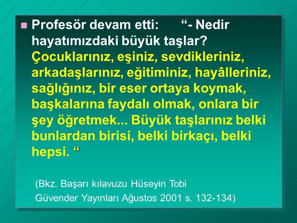 """"""" n Profesör devam etti: """"- Nedir hayatımızdaki büyük taşlar? Çocuklarınız, eşiniz, sevdikleriniz, arkadaşlarınız, eğitiminiz, hayâlleriniz, sağlığını"""