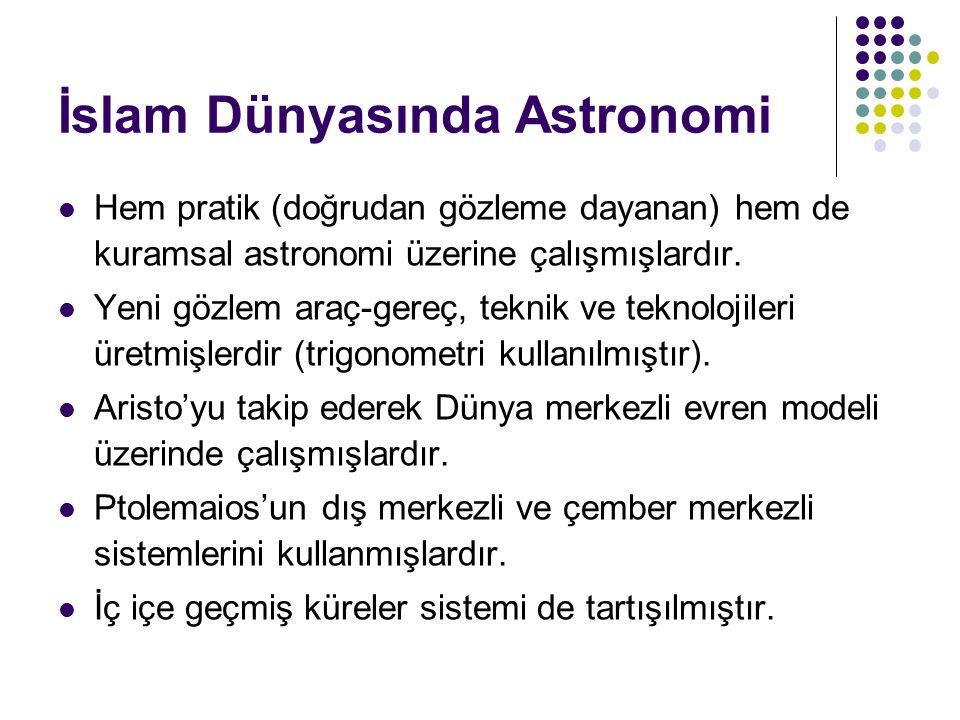 İslam Dünyasında Astronomi Hem pratik (doğrudan gözleme dayanan) hem de kuramsal astronomi üzerine çalışmışlardır. Yeni gözlem araç-gereç, teknik ve t