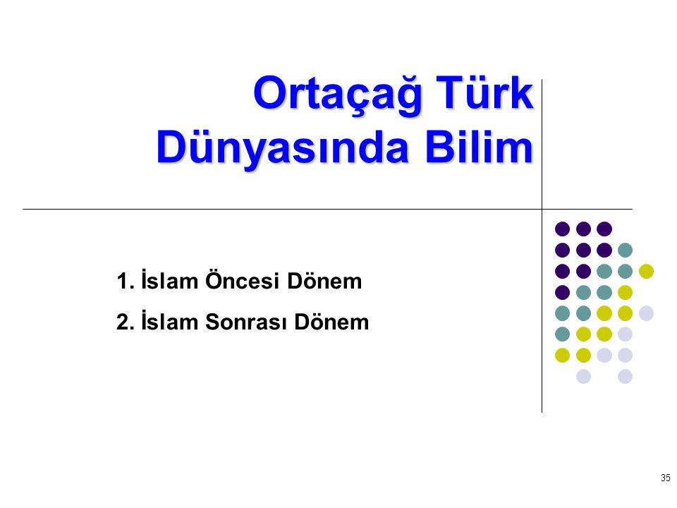 35 Ortaçağ Türk Dünyasında Bilim 1. İslam Öncesi Dönem 2. İslam Sonrası Dönem