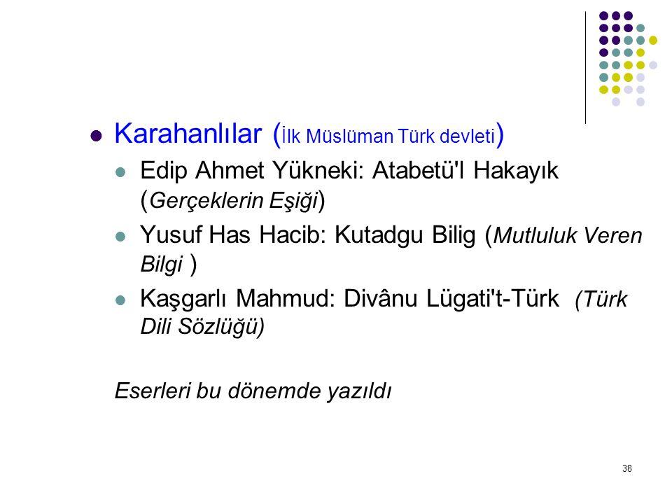 38 Karahanlılar ( İlk Müslüman Türk devleti ) Edip Ahmet Yükneki: Atabetü'l Hakayık ( Gerçeklerin Eşiği ) Yusuf Has Hacib: Kutadgu Bilig ( Mutluluk Ve