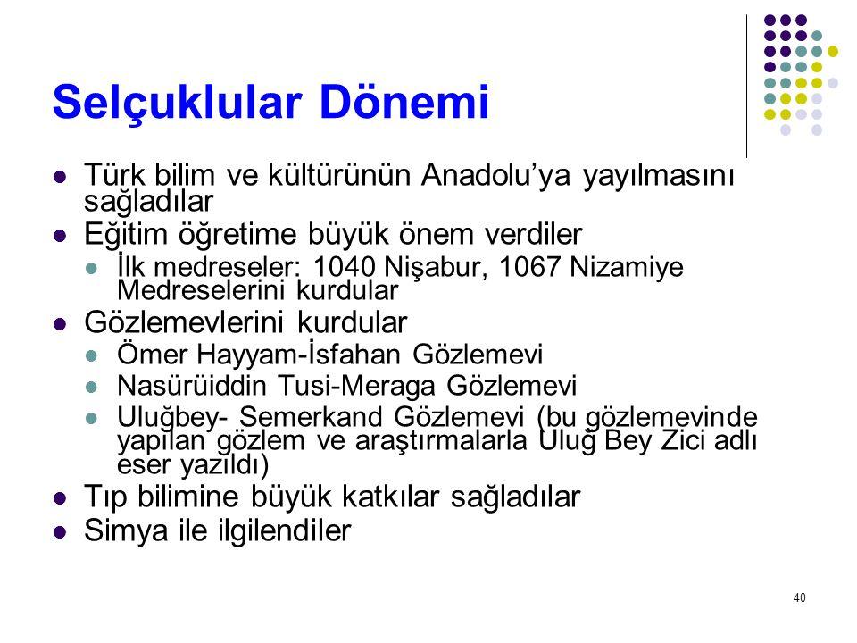 Selçuklular Dönemi Türk bilim ve kültürünün Anadolu'ya yayılmasını sağladılar Eğitim öğretime büyük önem verdiler İlk medreseler: 1040 Nişabur, 1067 N