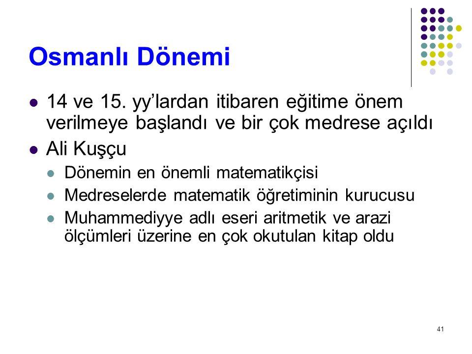41 Osmanlı Dönemi 14 ve 15. yy'lardan itibaren eğitime önem verilmeye başlandı ve bir çok medrese açıldı Ali Kuşçu Dönemin en önemli matematikçisi Med